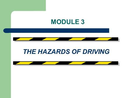 MODULE 3 THE HAZARDS OF DRIVING.
