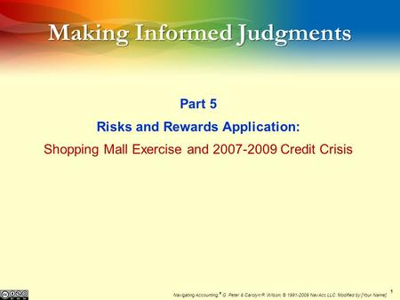 11 Making Informed Judgments Part 5 Risks and Rewards Application: Shopping Mall Exercise and 2007-2009 Credit Crisis Navigating Accounting, ® G. Peter.