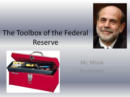 The Toolbox of the Federal Reserve Mr. Mizak Economics.