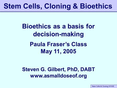 Stem Cells & Cloning 5/11/05 Stem Cells, Cloning & Bioethics Bioethics as a basis for decision-making Paula Fraser's Class May 11, 2005 Steven G. Gilbert,