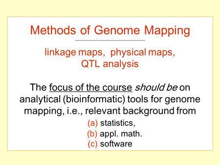 Methods of Genome Mapping linkage maps, physical maps, QTL analysis The focus of the course should be on analytical (bioinformatic) tools for genome mapping,
