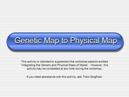"Genetic Map to Physical Map This activity is intended to supplement the workshop session entitled ""Integrating the Genetic and Physical Maps of Maize""."