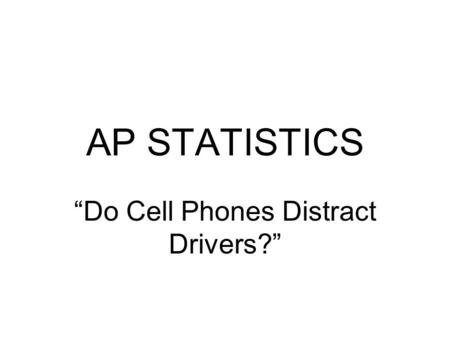 "AP STATISTICS ""Do Cell Phones Distract Drivers?""."