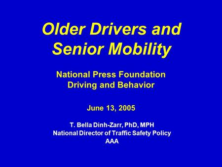 Older Drivers and Senior Mobility National Press Foundation Driving and Behavior June 13, 2005 T. Bella Dinh-Zarr, PhD, MPH National Director of Traffic.
