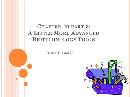 C HAPTER 20 PART 3: A L ITTLE M ORE A DVANCED B IOTECHNOLOGY T OOLS Better Plasmids.