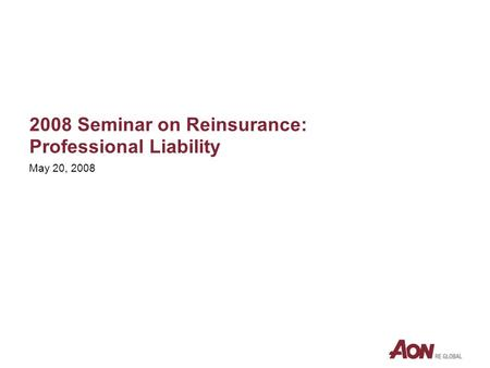 2008 Seminar on Reinsurance: Professional Liability May 20, 2008.