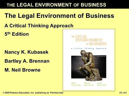 © 2009 Pearson Education, Inc. publishing as Prentice Hall Ch. 4-1 THE LEGAL ENVIRONMENT OF BUSINESS 1 The Legal Environment of Business A Critical Thinking.