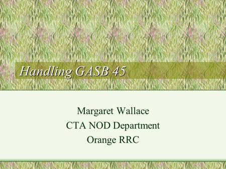 Handling GASB 45 Margaret Wallace CTA NOD Department Orange RRC.