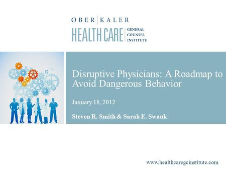 Www.healthcaregcinstitute.com Disruptive Physicians: A Roadmap to Avoid Dangerous Behavior January 18, 2012 Steven R. Smith & Sarah E. Swank.