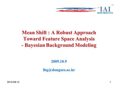 Mean Shift : A Robust Approach Toward Feature Space Analysis - Bayesian Background Modeling 2009.10.9 2015-09-121.