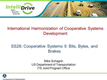 SS28: Cooperative Systems II: Bits, Bytes, and Brakes Mike Schagrin US Department of Transportation ITS Joint Program Office International Harmonization.