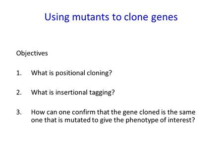 Using mutants to clone genes Objectives 1. What is positional cloning? 2.What is insertional tagging? 3.How can one confirm that the gene cloned is the.
