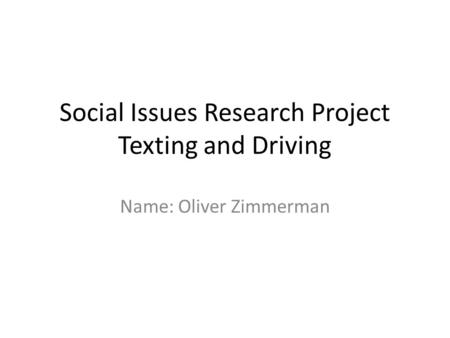 Social Issues Research Project Texting and Driving Name: Oliver Zimmerman.