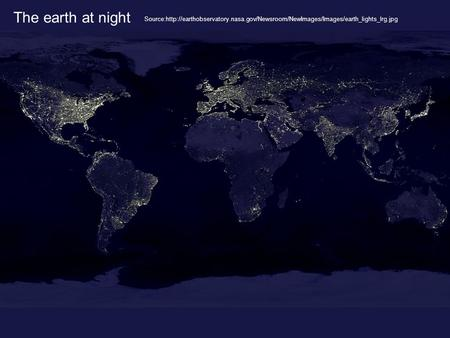 The earth at night Source:http://earthobservatory.nasa.gov/Newsroom/NewImages/Images/earth_lights_lrg.jpg.