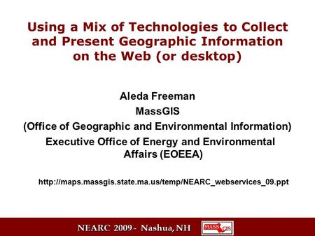 NEARC 2009 - Nashua, NH Using a Mix of Technologies to Collect and Present Geographic Information on the Web (or desktop) Aleda Freeman MassGIS (Office.