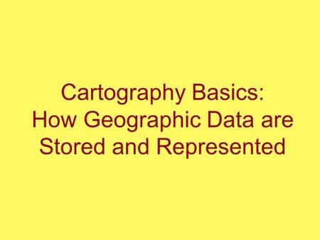 Cartography Basics: How Geographic Data are Stored and Represented.
