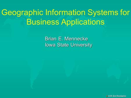 M GIS for Business Geographic Information Systems for Business Applications Brian E. Mennecke Iowa State University.