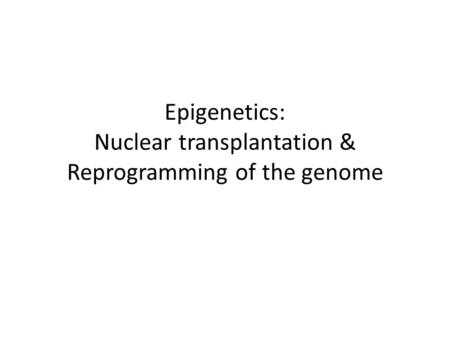Epigenetics: Nuclear transplantation & Reprogramming of the genome