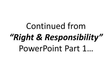 "Continued from ""Right & Responsibility"" PowerPoint Part 1…"