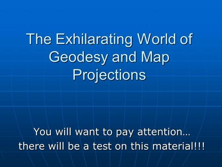 You will want to pay attention… there will be a test on this material!!! The Exhilarating World of Geodesy and Map Projections.