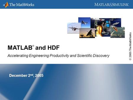 © 2005 The MathWorks December 2 nd, 2005 MATLAB ® and HDF Accelerating Engineering Productivity and Scientific Discovery.