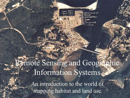 Remote Sensing and Geographic Information Systems An introduction to the world of mapping habitat and land use.