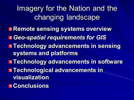Imagery for the Nation and the changing landscape Remote sensing systems overview Geo-spatial requirements for GIS Technology advancements in sensing systems.