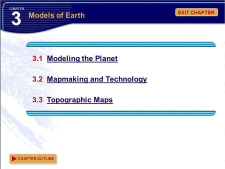 EXIT CHAPTER CHAPTER 3.1 Modeling the Planet 3.2 Mapmaking and Technology 3.3 Topographic Maps CHAPTER OUTLINE Models of Earth.