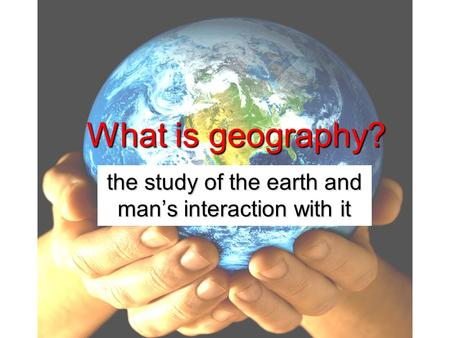 What is geography? the study of the earth and man's interaction with it.