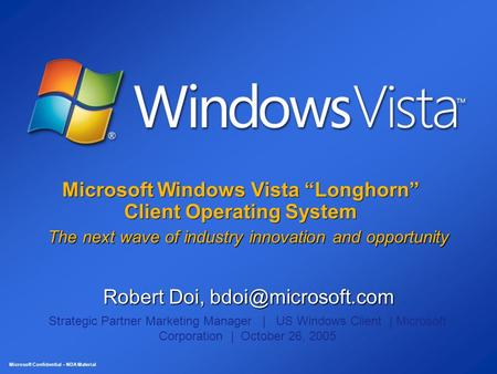 "Microsoft Confidential – NDA Material Microsoft Windows Vista ""Longhorn"" Client Operating System The next wave of industry innovation and opportunity Robert."