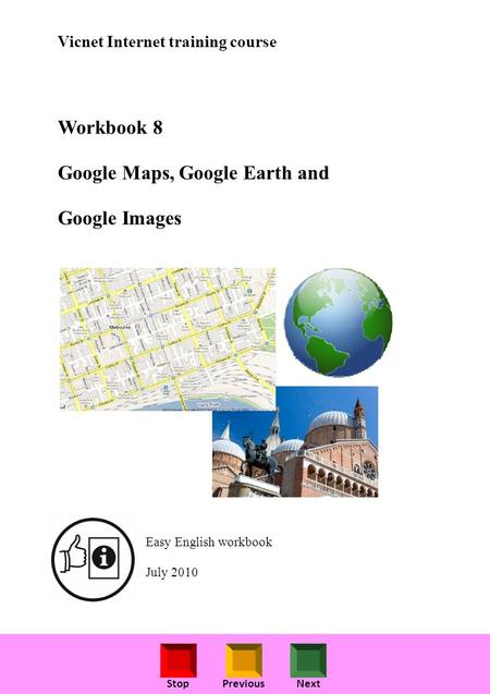StopPreviousNext Vicnet Internet training course Workbook 8 Google Maps, Google Earth and Google Images Easy English workbook July 2010.