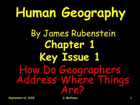 September 12, 2015S. Mathews1 Human Geography By James Rubenstein Chapter 1 Key Issue 1 How Do Geographers Address Where Things Are?