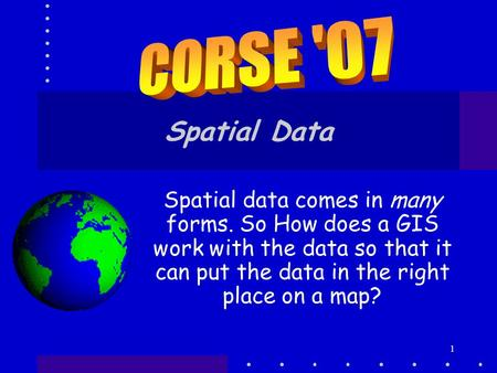 CORSE '07 Spatial Data Spatial data comes in many forms. So How does a GIS work with the data so that it can put the data in the right place on a map?