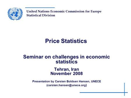 United Nations Economic Commission for Europe Statistical Division Price Statistics Seminar on challenges in economic statistics Tehran, Iran November.