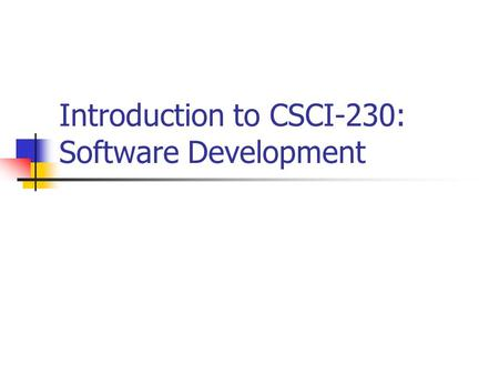 Introduction to CSCI-230: Software Development. Introduction Purchasing/developing software has become the largest single expenditure for companies Why.