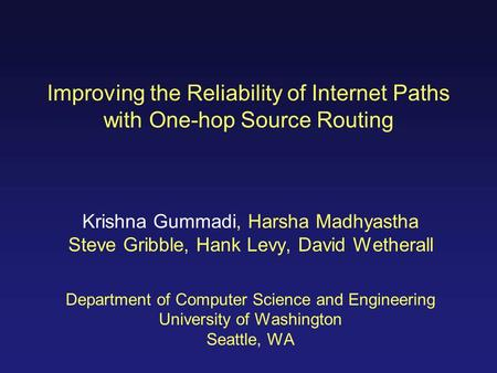 Improving the Reliability of Internet Paths with One-hop Source Routing Krishna Gummadi, Harsha Madhyastha Steve Gribble, Hank Levy, David Wetherall Department.