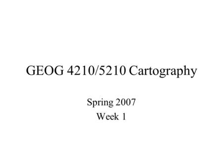 GEOG 4210/5210 Cartography Spring 2007 Week 1. Books/Software Cartography : Thematic Map Design, by Borden D. Dent Computer programs: Excel and ArcGIS.