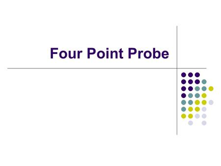 Four Point Probe. Overview What is Four Point Probing How the system works Simple Calculations behind Four Point Probing Methods and Procedures for using.