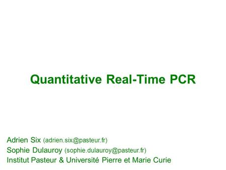 Quantitative Real-Time PCR Adrien Six Sophie Dulauroy Institut Pasteur & Université Pierre et Marie.