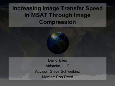 Increasing Image Transfer Speed In MSAT Through Image Compression David Elies Akimeka, LLC Advisor: Steve Schweibinz Mentor: Rob Reed.