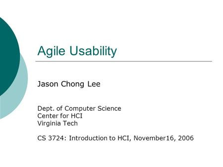 Agile Usability Jason Chong Lee Dept. of Computer Science Center for HCI Virginia Tech CS 3724: Introduction to HCI, November16, 2006.