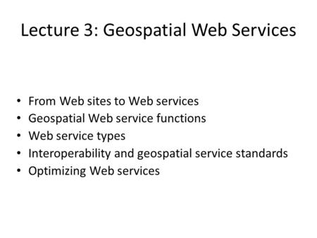 Lecture 3: Geospatial Web Services From Web sites to Web services Geospatial Web service functions Web service types Interoperability and geospatial service.