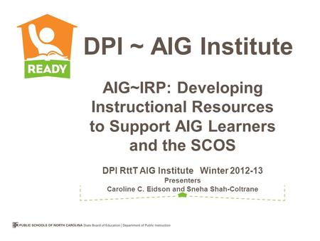 AIG~IRP: Developing Instructional Resources to Support AIG Learners and the SCOS DPI RttT AIG Institute Winter 2012-13 Presenters Caroline C. Eidson and.