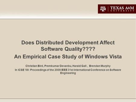 Does Distributed Development Affect Software Quality???? An Empirical Case Study of Windows Vista Christian Bird, Premkumar Devanbu, Harald Gall, Brendan.