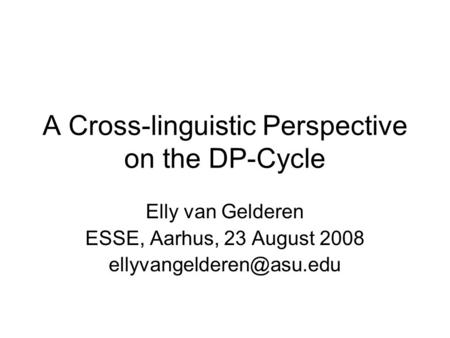 A Cross-linguistic Perspective on the DP-Cycle Elly van Gelderen ESSE, Aarhus, 23 August 2008