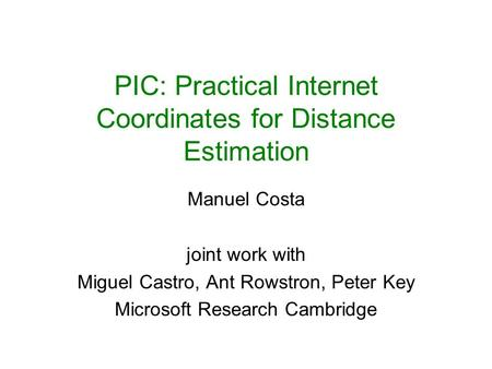 PIC: Practical Internet Coordinates for Distance Estimation Manuel Costa joint work with Miguel Castro, Ant Rowstron, Peter Key Microsoft Research Cambridge.