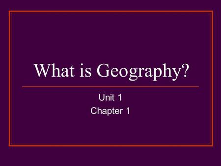 What is Geography? Unit 1 Chapter 1.