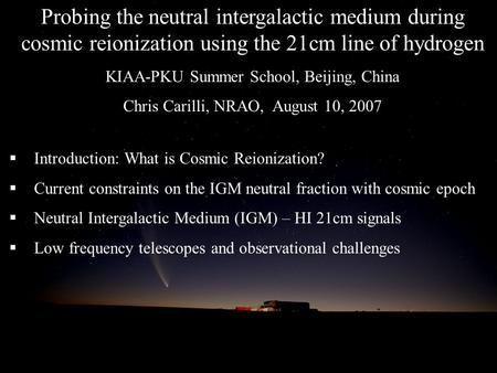 Probing the neutral intergalactic medium during cosmic reionization using the 21cm line of hydrogen KIAA-PKU Summer School, Beijing, China Chris Carilli,