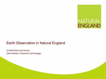 Earth Observation in Natural England A brief history and review David Askew – Science Unit Manager.