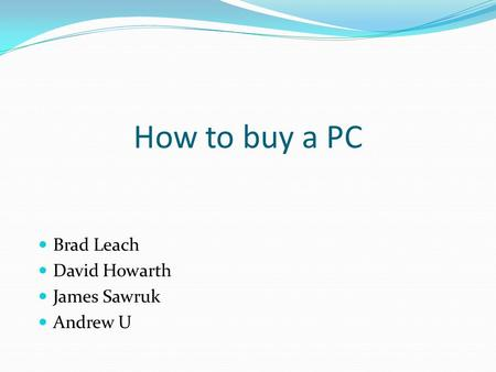 How to buy a PC Brad Leach David Howarth James Sawruk Andrew U.